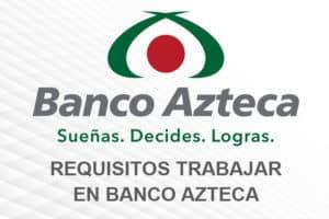 Requisitos para trabajar en Banco Azteca